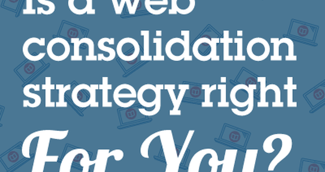 Is a Web Consolidation Strategy Right For You?